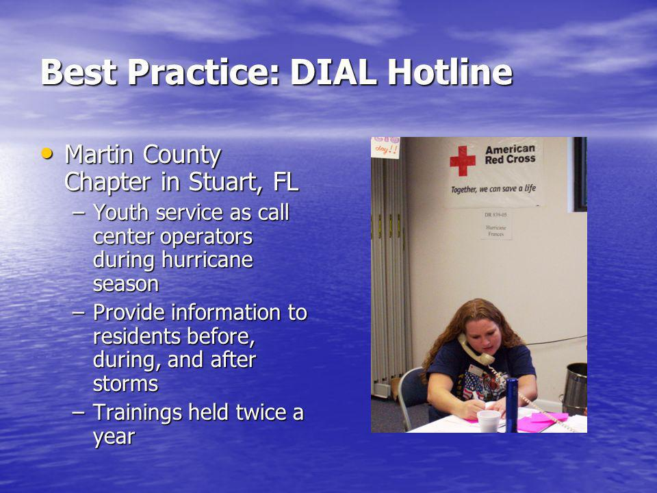 Best Practice: DIAL Hotline Martin County Chapter in Stuart, FL Martin County Chapter in Stuart, FL –Youth service as call center operators during hurricane season –Provide information to residents before, during, and after storms –Trainings held twice a year