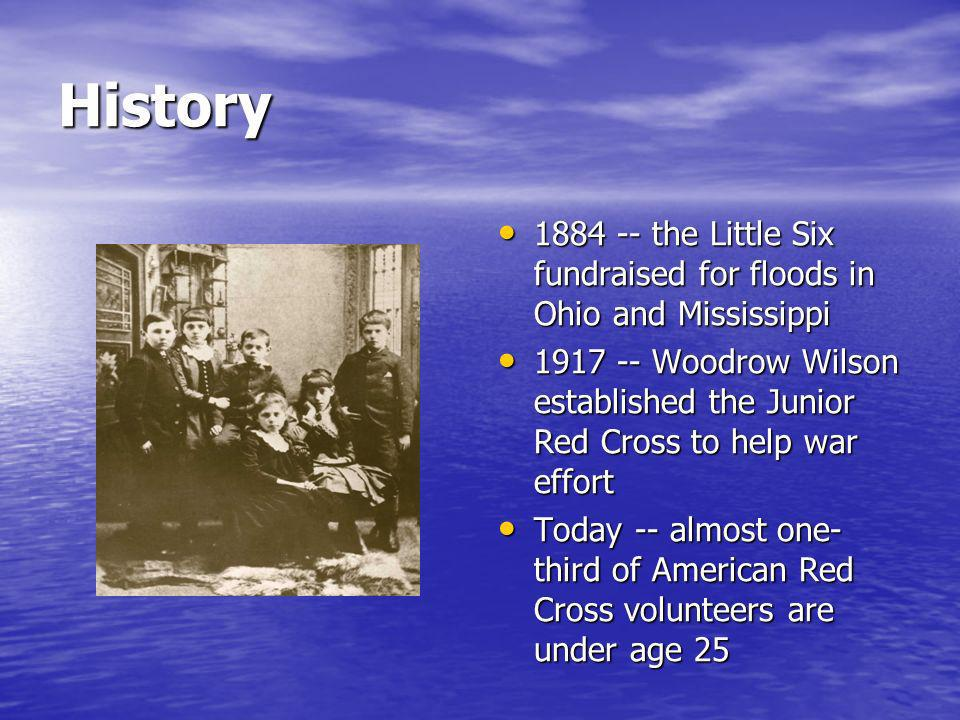 History 1884 -- the Little Six fundraised for floods in Ohio and Mississippi 1884 -- the Little Six fundraised for floods in Ohio and Mississippi 1917 -- Woodrow Wilson established the Junior Red Cross to help war effort 1917 -- Woodrow Wilson established the Junior Red Cross to help war effort Today -- almost one- third of American Red Cross volunteers are under age 25 Today -- almost one- third of American Red Cross volunteers are under age 25