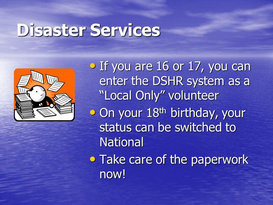 Disaster Services If you are 16 or 17, you can enter the DSHR system as a Local Only volunteer If you are 16 or 17, you can enter the DSHR system as a Local Only volunteer On your 18 th birthday, your status can be switched to National On your 18 th birthday, your status can be switched to National Take care of the paperwork now.