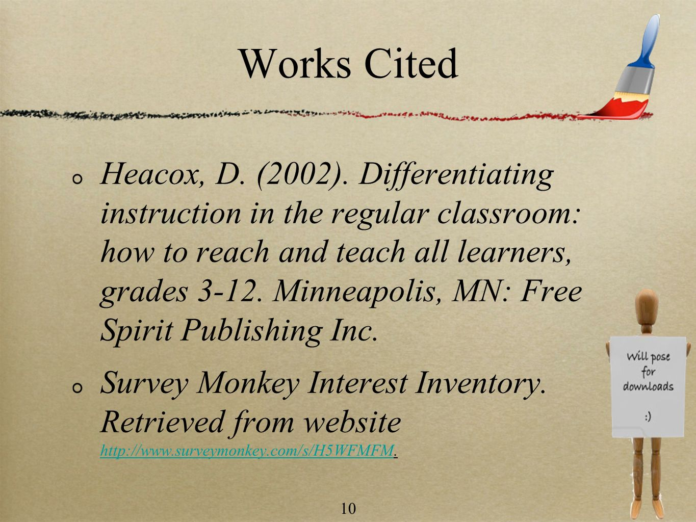 10 Works Cited Heacox, D. (2002). Differentiating instruction in the regular classroom: how to reach and teach all learners, grades 3-12. Minneapolis,