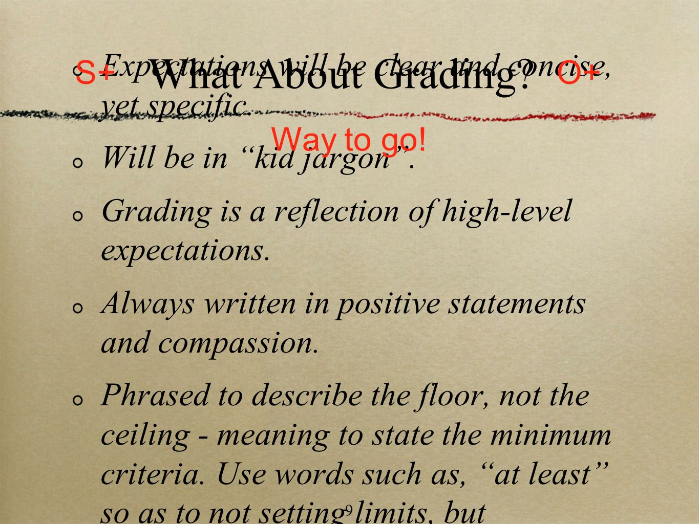 9 What About Grading? Expectations will be clear and concise, yet specific. Will be in kid jargon. Grading is a reflection of high-level expectations.