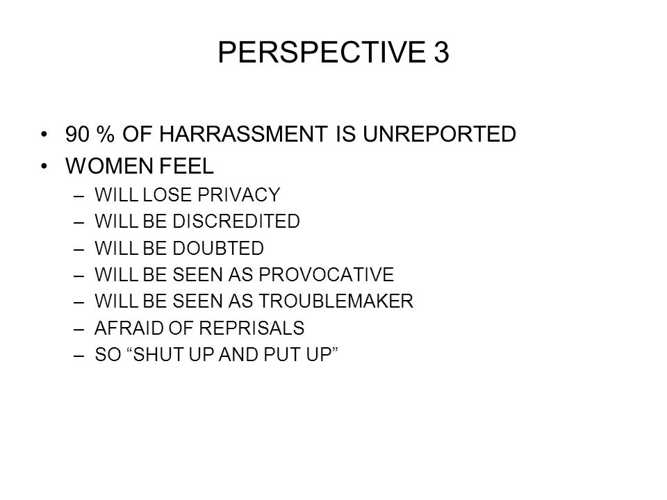 PERSPECTIVE 3 90 % OF HARRASSMENT IS UNREPORTED WOMEN FEEL –WILL LOSE PRIVACY –WILL BE DISCREDITED –WILL BE DOUBTED –WILL BE SEEN AS PROVOCATIVE –WILL BE SEEN AS TROUBLEMAKER –AFRAID OF REPRISALS –SO SHUT UP AND PUT UP