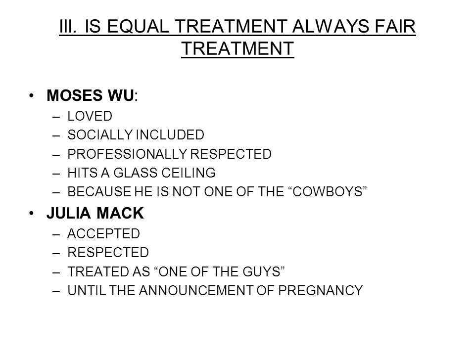 III. IS EQUAL TREATMENT ALWAYS FAIR TREATMENT MOSES WU: –LOVED –SOCIALLY INCLUDED –PROFESSIONALLY RESPECTED –HITS A GLASS CEILING –BECAUSE HE IS NOT O