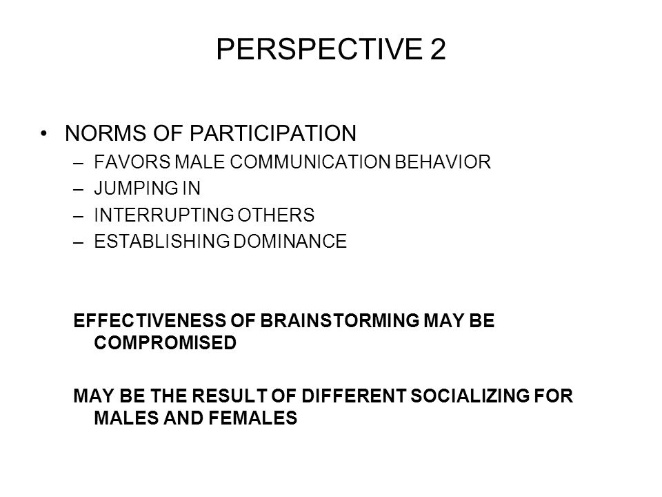 PERSPECTIVE 2 NORMS OF PARTICIPATION –FAVORS MALE COMMUNICATION BEHAVIOR –JUMPING IN –INTERRUPTING OTHERS –ESTABLISHING DOMINANCE EFFECTIVENESS OF BRAINSTORMING MAY BE COMPROMISED MAY BE THE RESULT OF DIFFERENT SOCIALIZING FOR MALES AND FEMALES