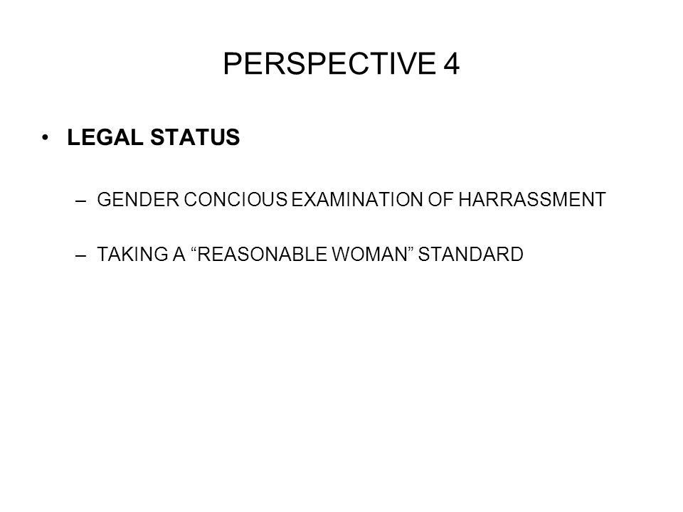 PERSPECTIVE 4 LEGAL STATUS –GENDER CONCIOUS EXAMINATION OF HARRASSMENT –TAKING A REASONABLE WOMAN STANDARD