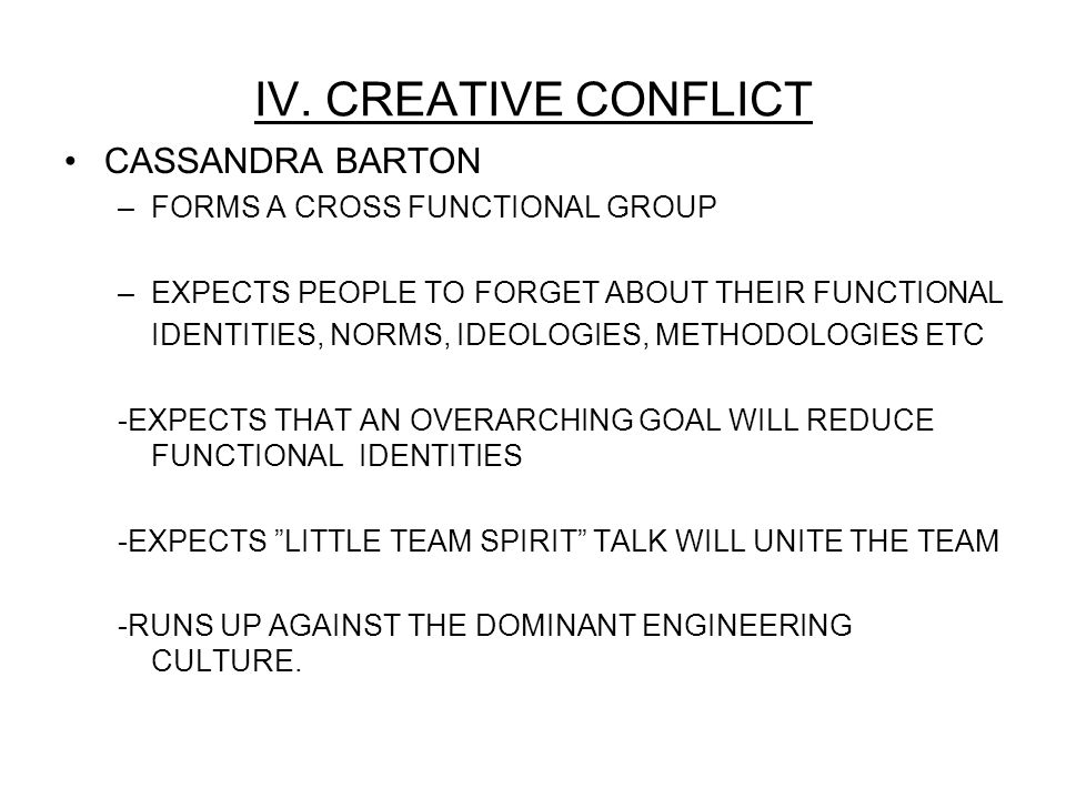 IV. CREATIVE CONFLICT CASSANDRA BARTON –FORMS A CROSS FUNCTIONAL GROUP –EXPECTS PEOPLE TO FORGET ABOUT THEIR FUNCTIONAL IDENTITIES, NORMS, IDEOLOGIES,