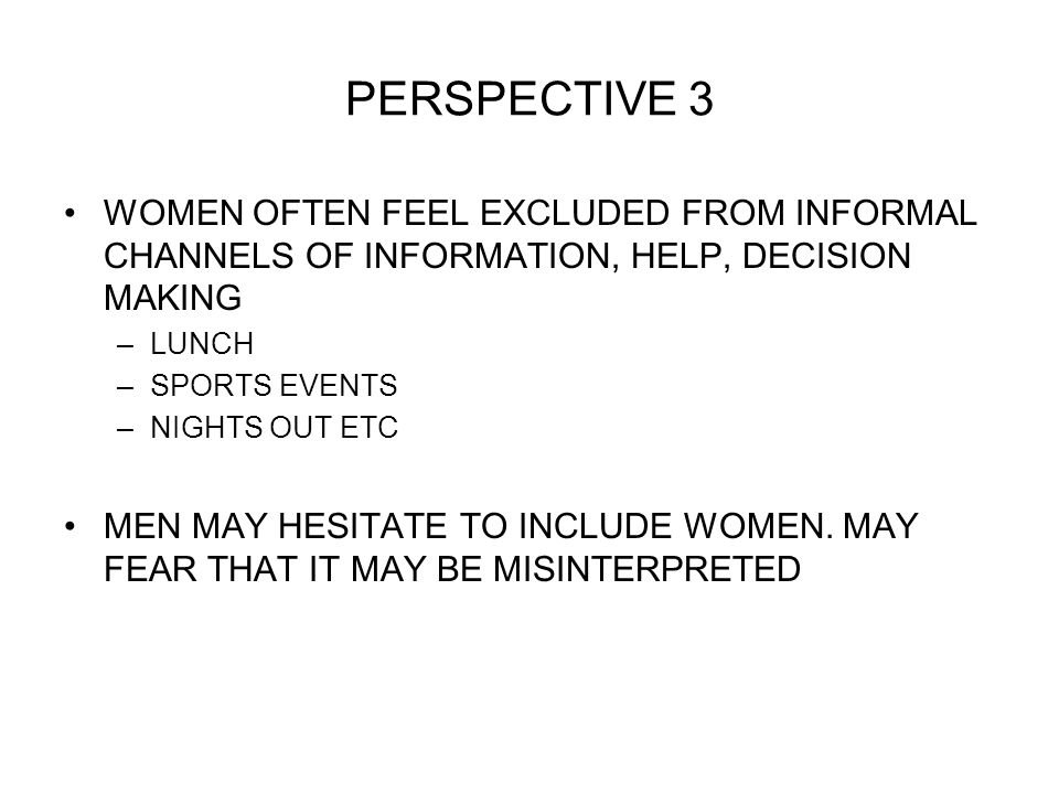 PERSPECTIVE 3 WOMEN OFTEN FEEL EXCLUDED FROM INFORMAL CHANNELS OF INFORMATION, HELP, DECISION MAKING –LUNCH –SPORTS EVENTS –NIGHTS OUT ETC MEN MAY HESITATE TO INCLUDE WOMEN.
