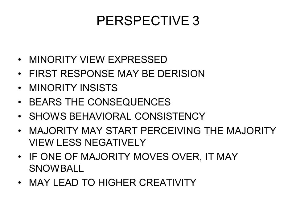 PERSPECTIVE 3 MINORITY VIEW EXPRESSED FIRST RESPONSE MAY BE DERISION MINORITY INSISTS BEARS THE CONSEQUENCES SHOWS BEHAVIORAL CONSISTENCY MAJORITY MAY START PERCEIVING THE MAJORITY VIEW LESS NEGATIVELY IF ONE OF MAJORITY MOVES OVER, IT MAY SNOWBALL MAY LEAD TO HIGHER CREATIVITY