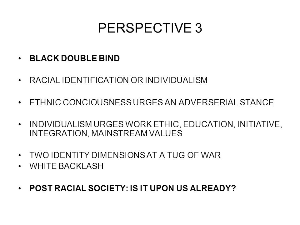 PERSPECTIVE 3 BLACK DOUBLE BIND RACIAL IDENTIFICATION OR INDIVIDUALISM ETHNIC CONCIOUSNESS URGES AN ADVERSERIAL STANCE INDIVIDUALISM URGES WORK ETHIC, EDUCATION, INITIATIVE, INTEGRATION, MAINSTREAM VALUES TWO IDENTITY DIMENSIONS AT A TUG OF WAR WHITE BACKLASH POST RACIAL SOCIETY: IS IT UPON US ALREADY