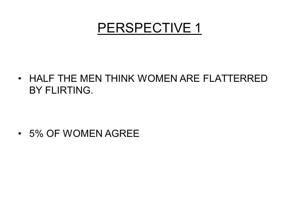 PERSPECTIVE 1 HALF THE MEN THINK WOMEN ARE FLATTERRED BY FLIRTING. 5% OF WOMEN AGREE