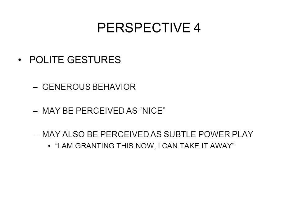 PERSPECTIVE 4 POLITE GESTURES –GENEROUS BEHAVIOR –MAY BE PERCEIVED AS NICE –MAY ALSO BE PERCEIVED AS SUBTLE POWER PLAY I AM GRANTING THIS NOW, I CAN TAKE IT AWAY