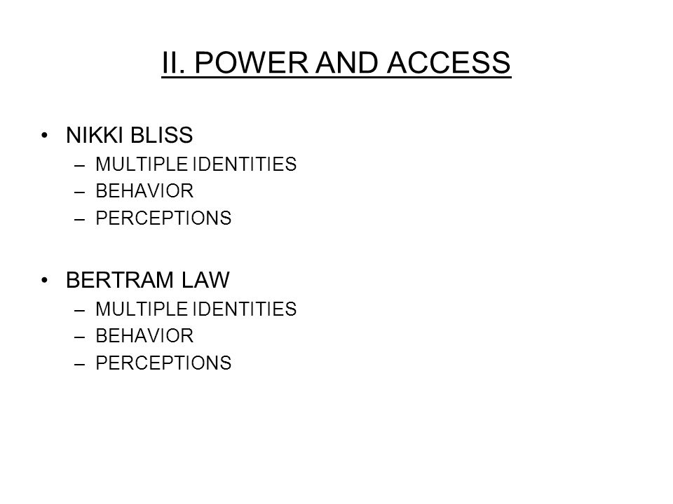 II. POWER AND ACCESS NIKKI BLISS –MULTIPLE IDENTITIES –BEHAVIOR –PERCEPTIONS BERTRAM LAW –MULTIPLE IDENTITIES –BEHAVIOR –PERCEPTIONS