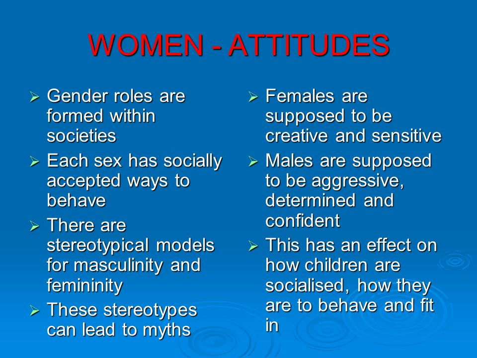 WOMEN - ATTITUDES Gender roles are formed within societies Gender roles are formed within societies Each sex has socially accepted ways to behave Each