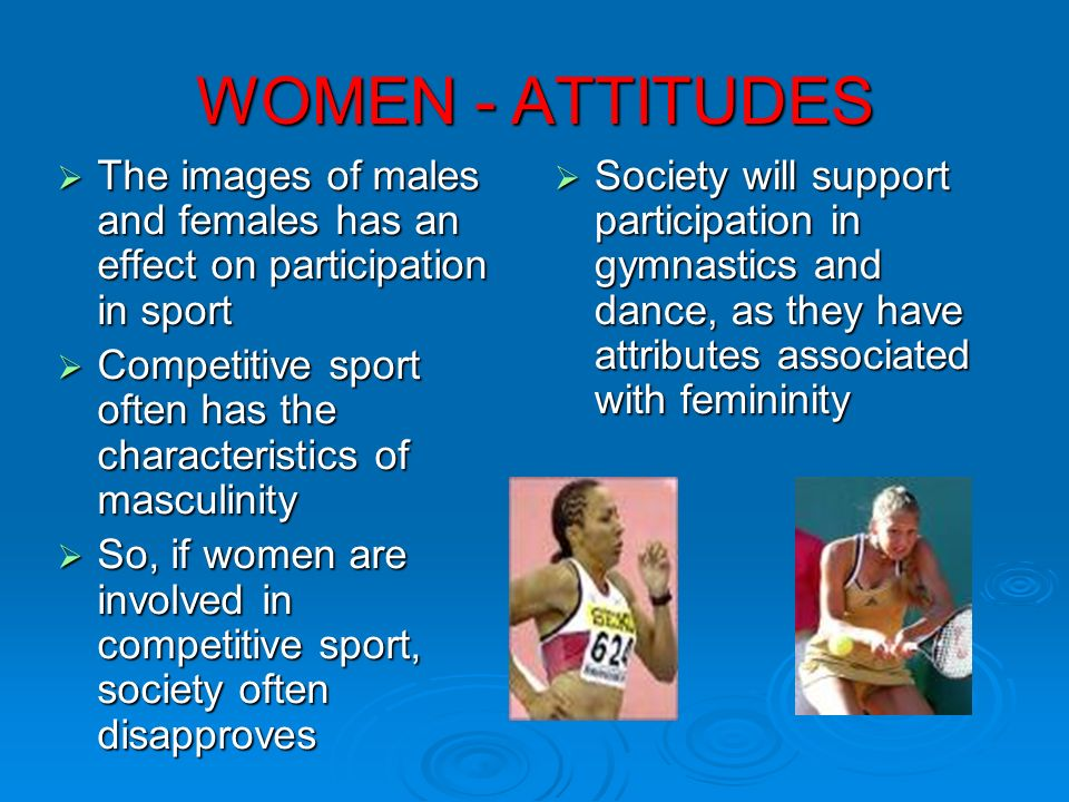 WOMEN - ATTITUDES The images of males and females has an effect on participation in sport The images of males and females has an effect on participati
