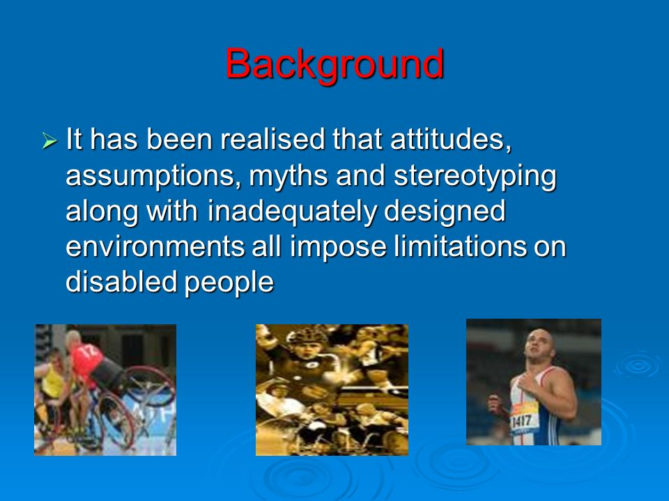 Background It has been realised that attitudes, assumptions, myths and stereotyping along with inadequately designed environments all impose limitatio