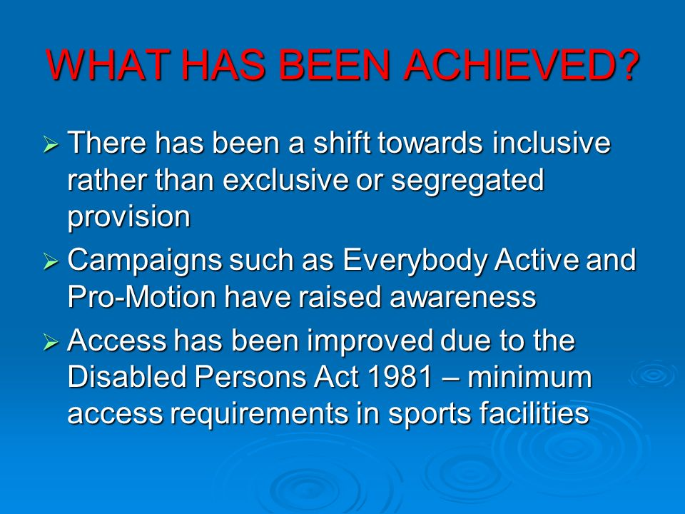 WHAT HAS BEEN ACHIEVED? There has been a shift towards inclusive rather than exclusive or segregated provision There has been a shift towards inclusiv