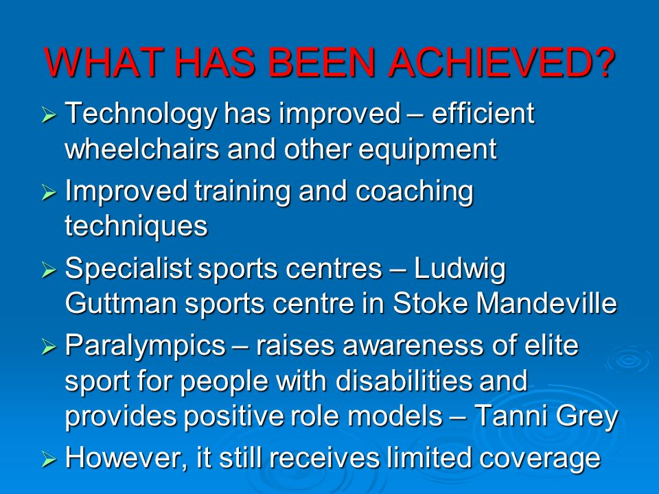 WHAT HAS BEEN ACHIEVED? Technology has improved – efficient wheelchairs and other equipment Technology has improved – efficient wheelchairs and other