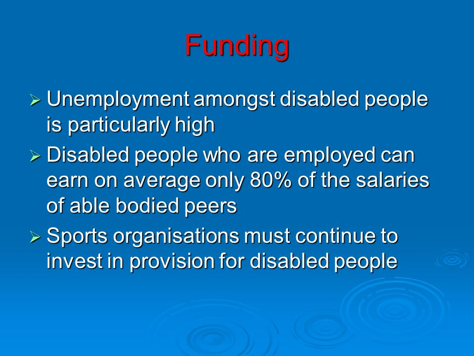 Funding Unemployment amongst disabled people is particularly high Unemployment amongst disabled people is particularly high Disabled people who are em