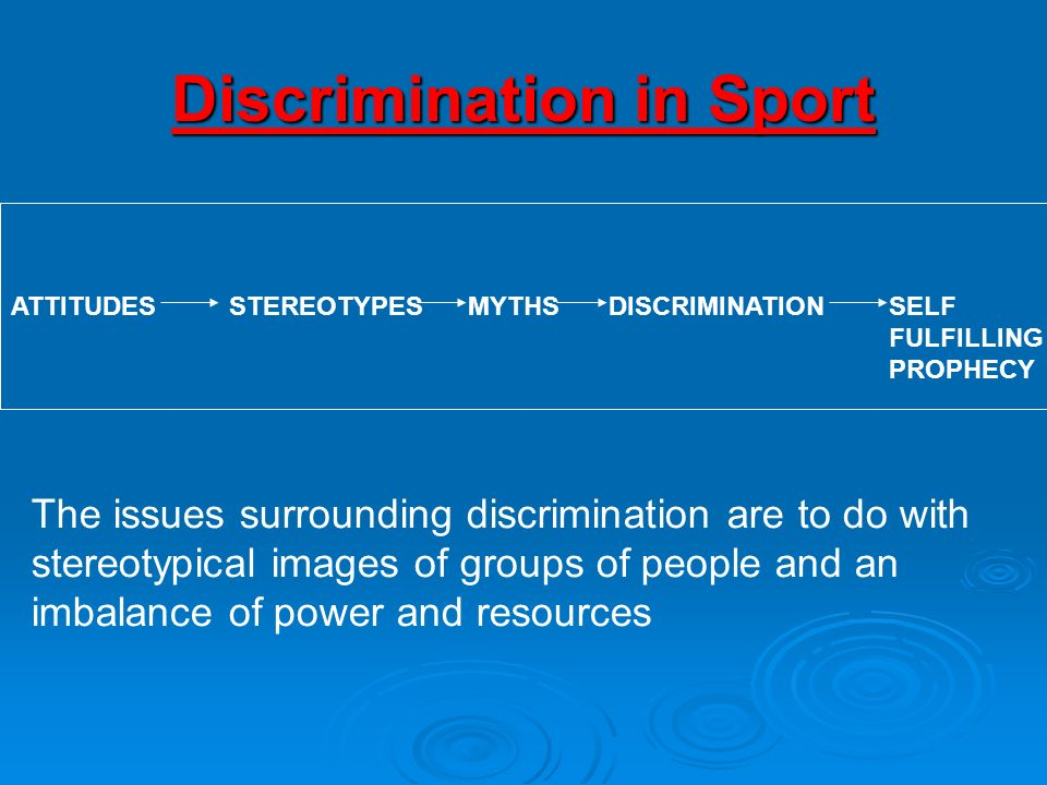 Discrimination in Sport ATTITUDESSTEREOTYPESMYTHSDISCRIMINATIONSELF FULFILLING PROPHECY The issues surrounding discrimination are to do with stereotyp