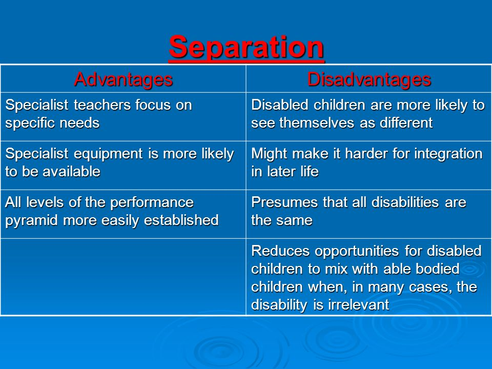 Separation AdvantagesDisadvantages Specialist teachers focus on specific needs Disabled children are more likely to see themselves as different Specia