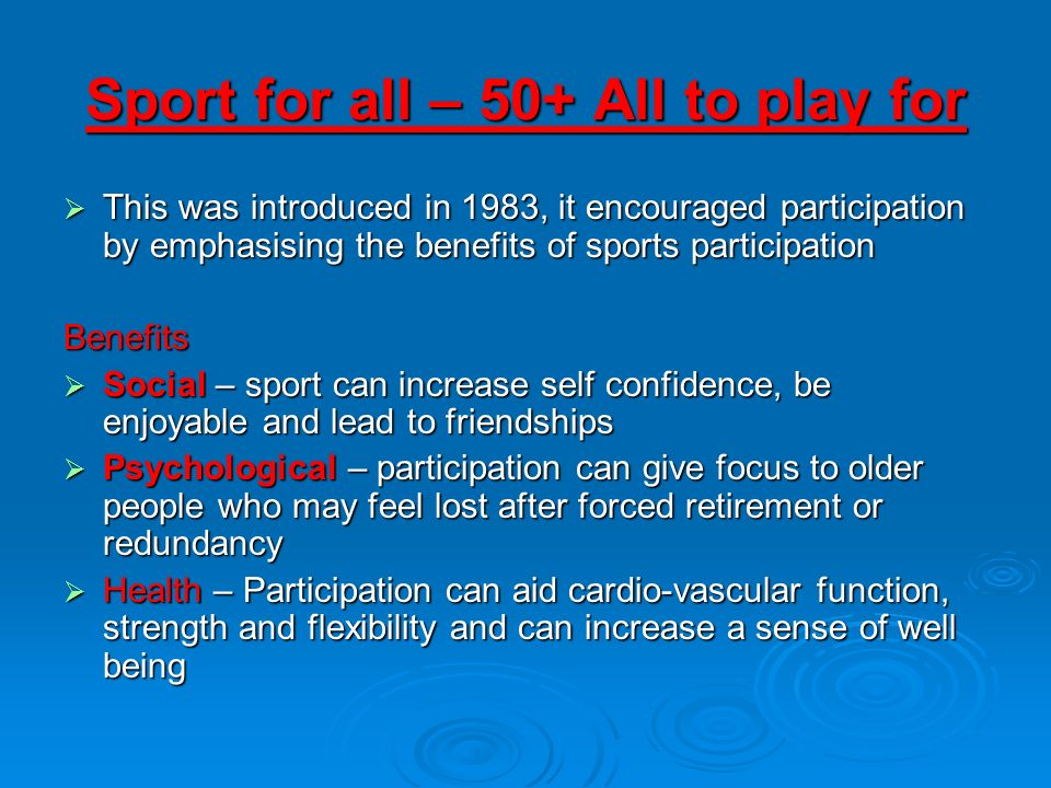 Sport for all – 50+ All to play for This was introduced in 1983, it encouraged participation by emphasising the benefits of sports participation This