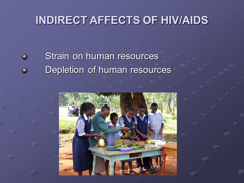 INDIRECT AFFECTS OF HIV/AIDS Strain on human resources Depletion of human resources