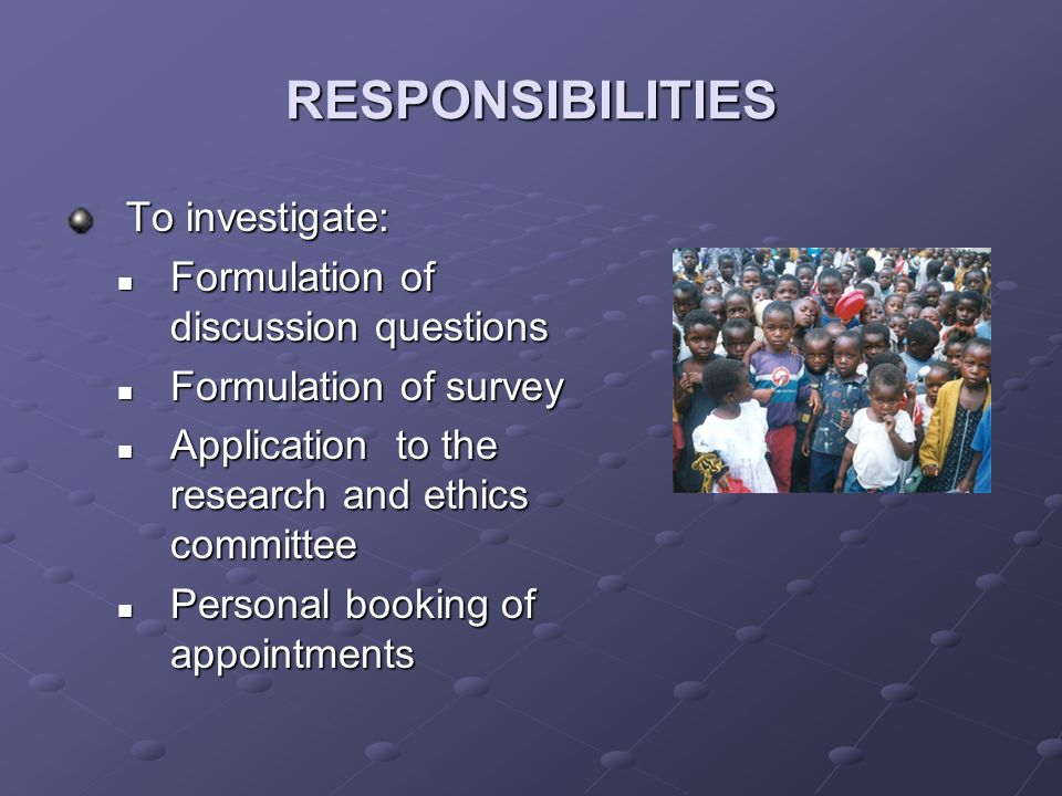 RESPONSIBILITIES To investigate: Formulation of discussion questions Formulation of discussion questions Formulation of survey Formulation of survey Application to the research and ethics committee Application to the research and ethics committee Personal booking of appointments Personal booking of appointments