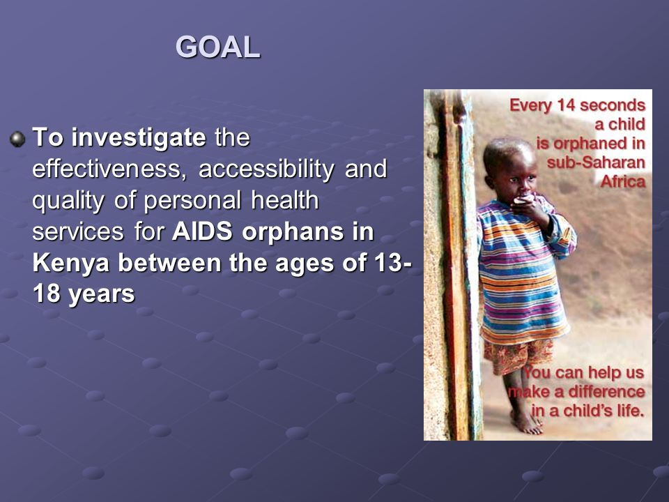 GOAL To investigate the effectiveness, accessibility and quality of personal health services for AIDS orphans in Kenya between the ages of years
