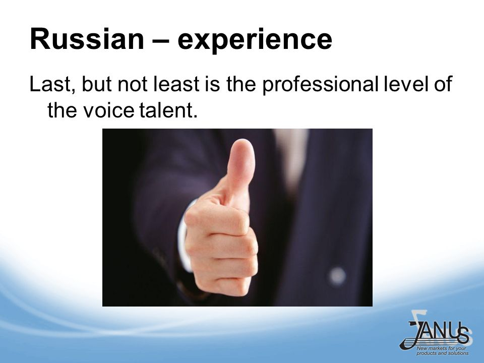 Russian – experience Last, but not least is the professional level of the voice talent.