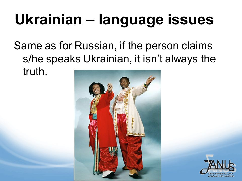 Ukrainian – language issues Same as for Russian, if the person claims s/he speaks Ukrainian, it isnt always the truth.