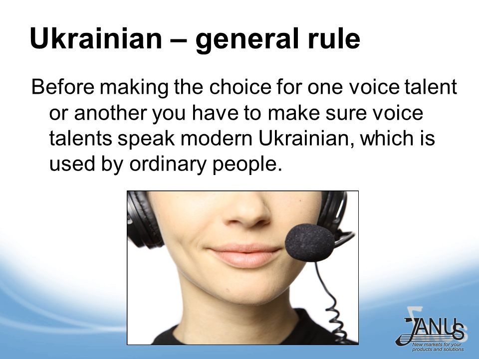 Ukrainian – general rule Before making the choice for one voice talent or another you have to make sure voice talents speak modern Ukrainian, which is used by ordinary people.