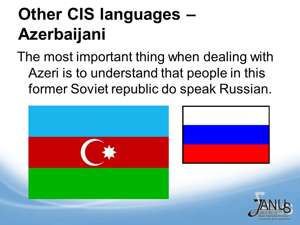 Other CIS languages – Azerbaijani The most important thing when dealing with Azeri is to understand that people in this former Soviet republic do speak Russian.