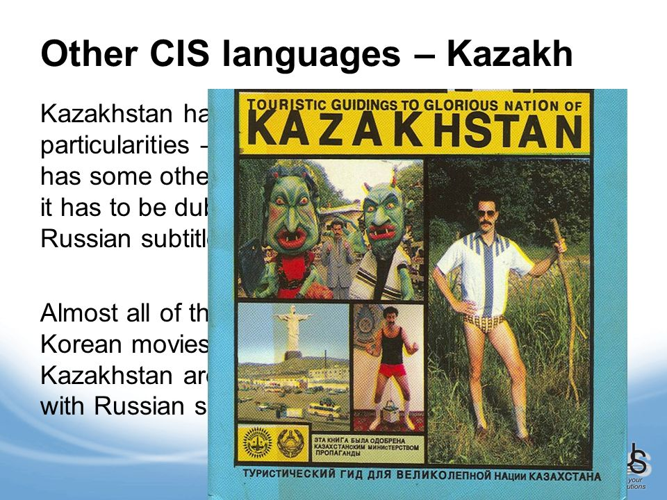 Other CIS languages – Kazakh Kazakhstan has its own particularities – even if the movie has some other source languages, it has to be dubbed in Kazakh with Russian subtitles or vice versa.