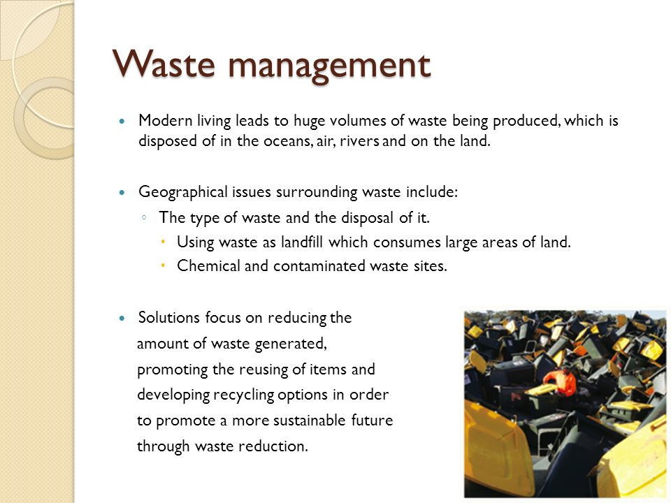 Waste management Modern living leads to huge volumes of waste being produced, which is disposed of in the oceans, air, rivers and on the land. Geograp