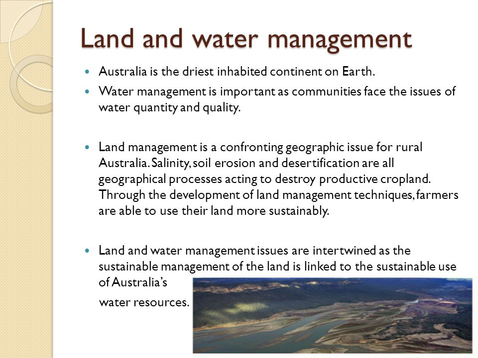 Land and water management Australia is the driest inhabited continent on Earth. Water management is important as communities face the issues of water