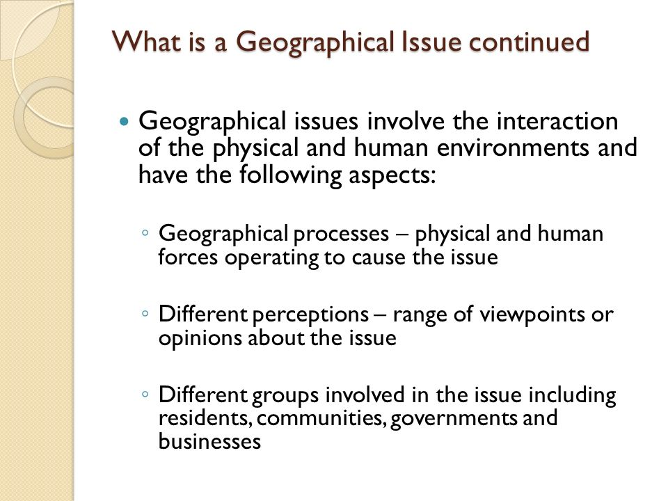 What is a Geographical Issue continued Geographical issues involve the interaction of the physical and human environments and have the following aspec