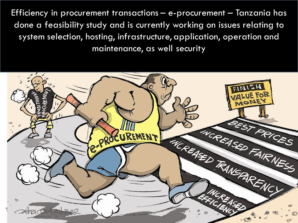 19 Efficiency in procurement transactions – e-procurement – Tanzania has done a feasibility study and is currently working on issues relating to system selection, hosting, infrastructure, application, operation and maintenance, as well security