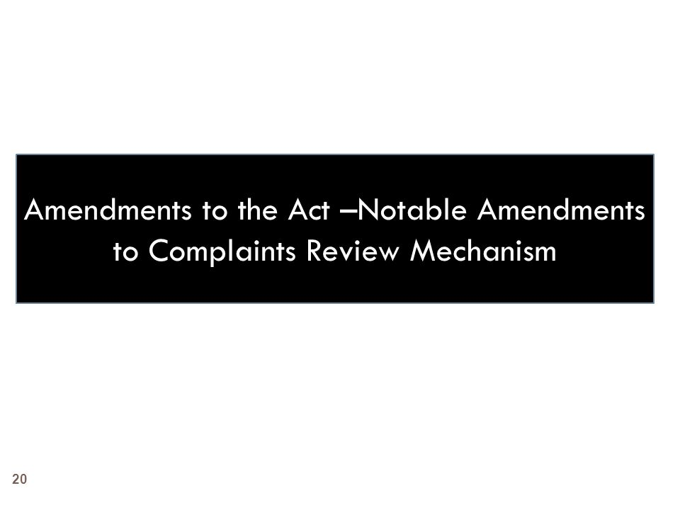 20 Amendments to the Act –Notable Amendments to Complaints Review Mechanism