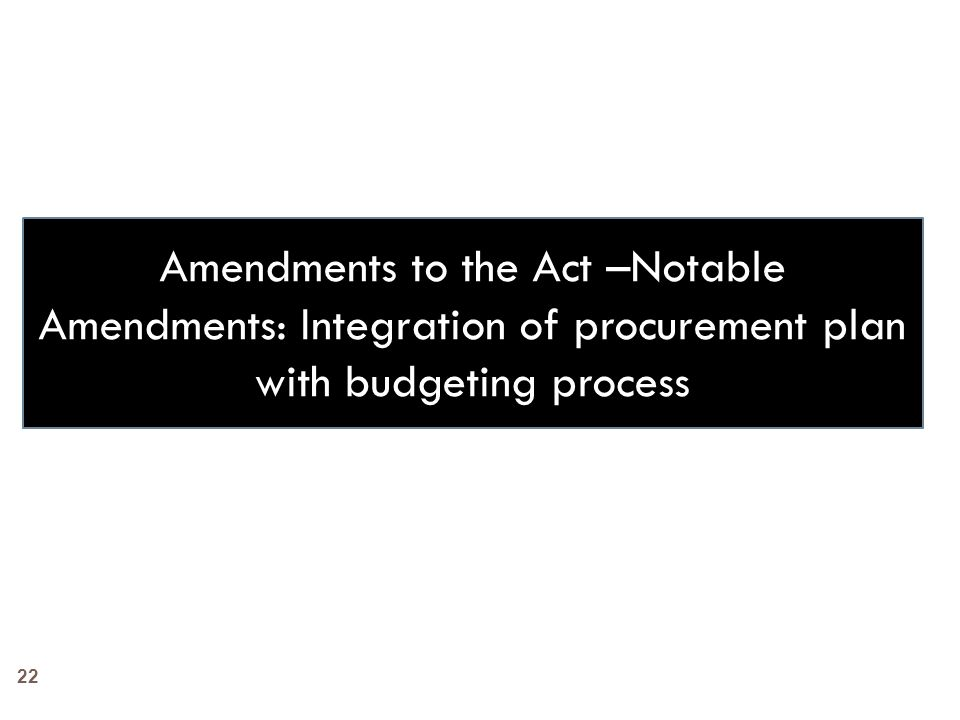 22 Amendments to the Act –Notable Amendments: Integration of procurement plan with budgeting process