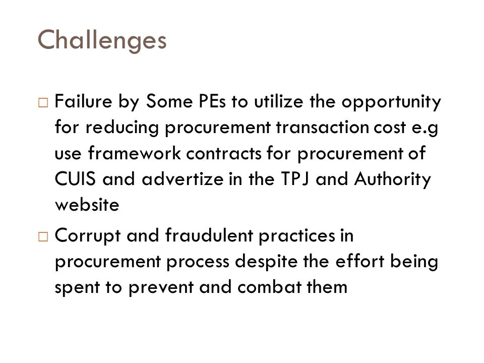Challenges Failure by Some PEs to utilize the opportunity for reducing procurement transaction cost e.g use framework contracts for procurement of CUIS and advertize in the TPJ and Authority website Corrupt and fraudulent practices in procurement process despite the effort being spent to prevent and combat them