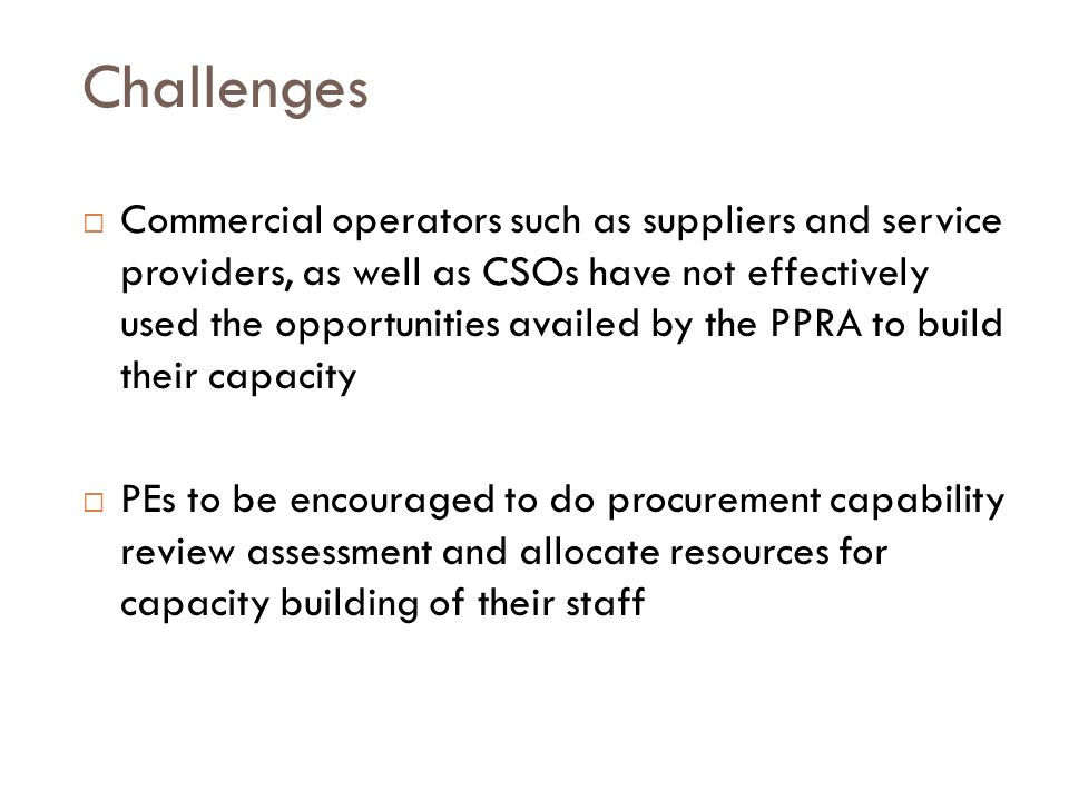 Challenges Commercial operators such as suppliers and service providers, as well as CSOs have not effectively used the opportunities availed by the PPRA to build their capacity PEs to be encouraged to do procurement capability review assessment and allocate resources for capacity building of their staff