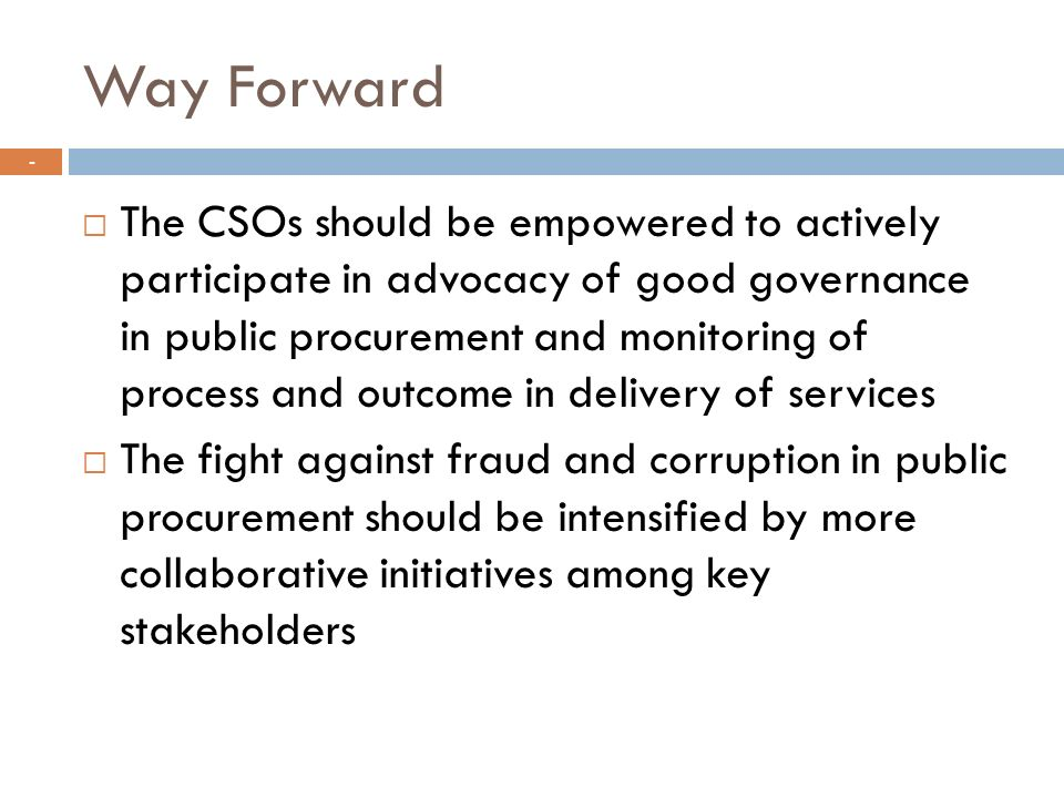 Way Forward The CSOs should be empowered to actively participate in advocacy of good governance in public procurement and monitoring of process and outcome in delivery of services The fight against fraud and corruption in public procurement should be intensified by more collaborative initiatives among key stakeholders -
