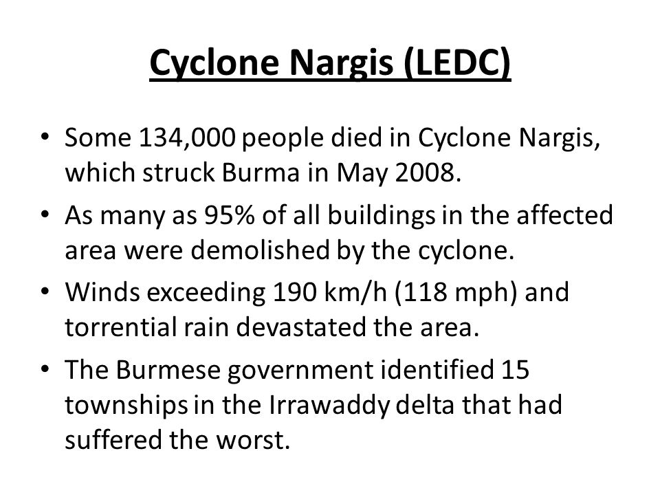 Cyclone Nargis (LEDC) Some 134,000 people died in Cyclone Nargis, which struck Burma in May 2008. As many as 95% of all buildings in the affected area
