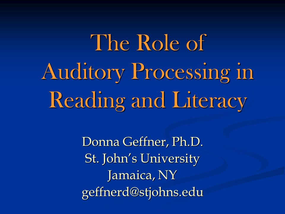 The Role of Auditory Processing in Reading and Literacy Donna Geffner, Ph.D. St. Johns University Jamaica, NY geffnerd@stjohns.edu