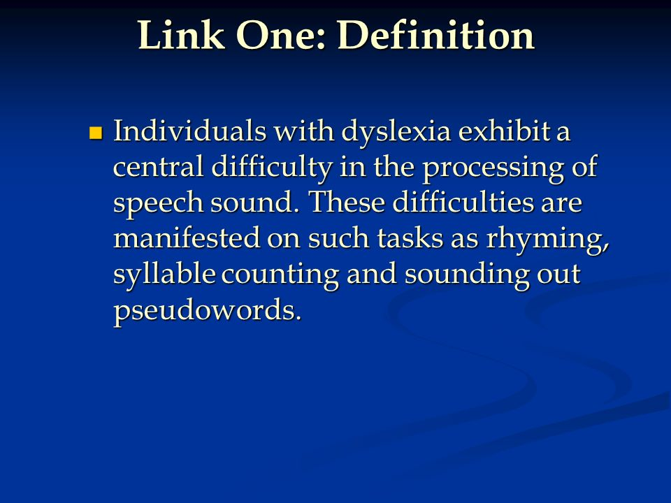 Link One: Definition Individuals with dyslexia exhibit a central difficulty in the processing of speech sound. These difficulties are manifested on su