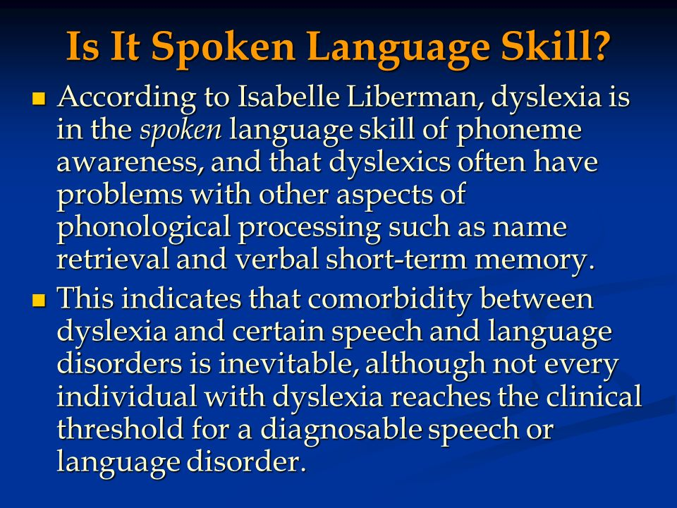 Is It Spoken Language Skill? According to Isabelle Liberman, dyslexia is in the spoken language skill of phoneme awareness, and that dyslexics often h