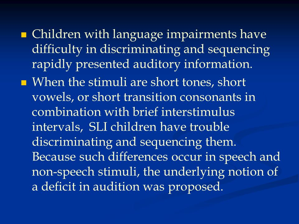 Children with language impairments have difficulty in discriminating and sequencing rapidly presented auditory information. When the stimuli are short