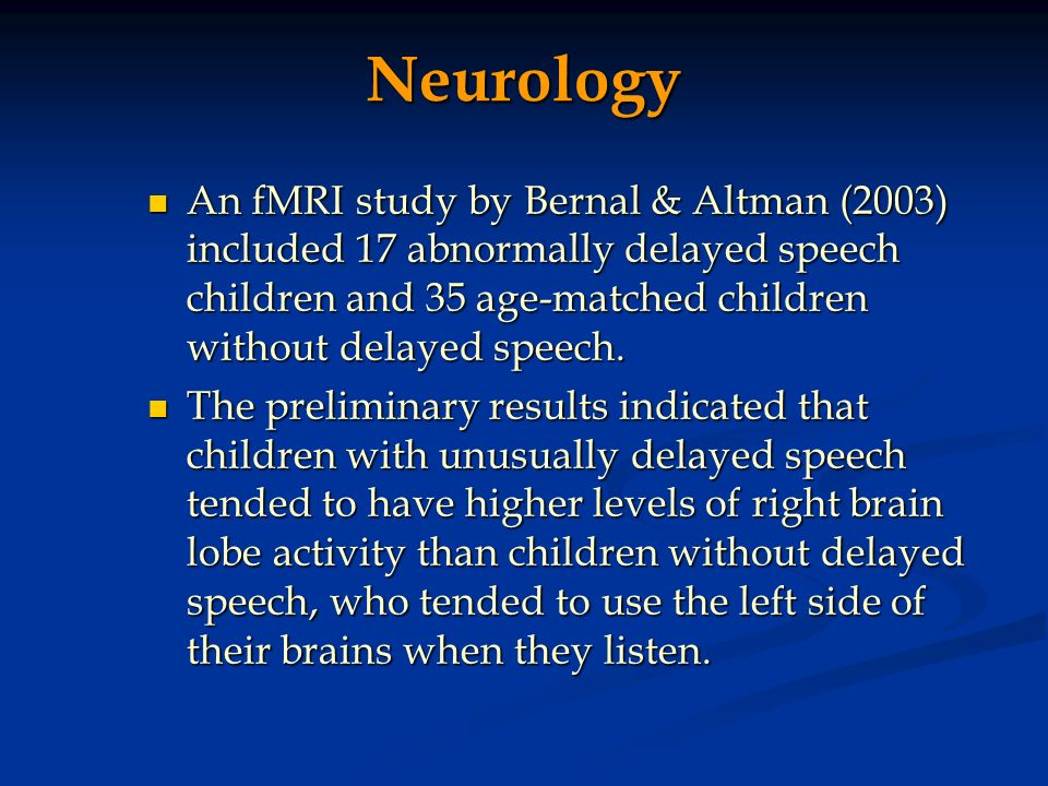 Neurology An fMRI study by Bernal & Altman (2003) included 17 abnormally delayed speech children and 35 age-matched children without delayed speech. A