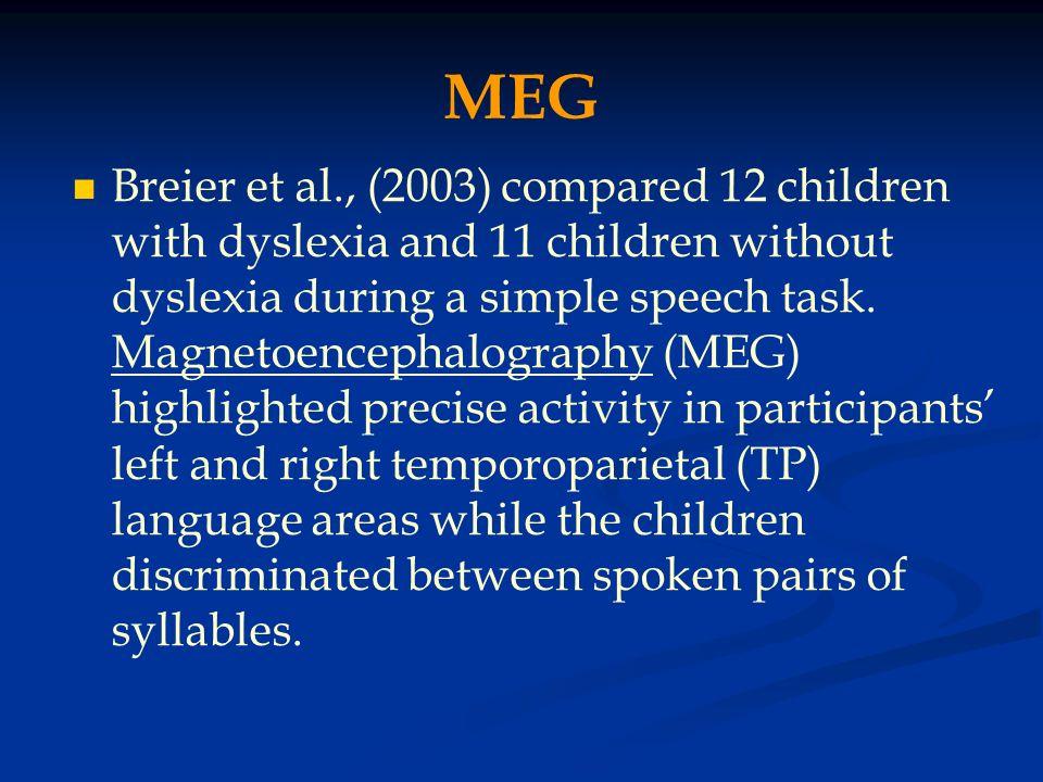MEG Breier et al., (2003) compared 12 children with dyslexia and 11 children without dyslexia during a simple speech task. Magnetoencephalography (MEG