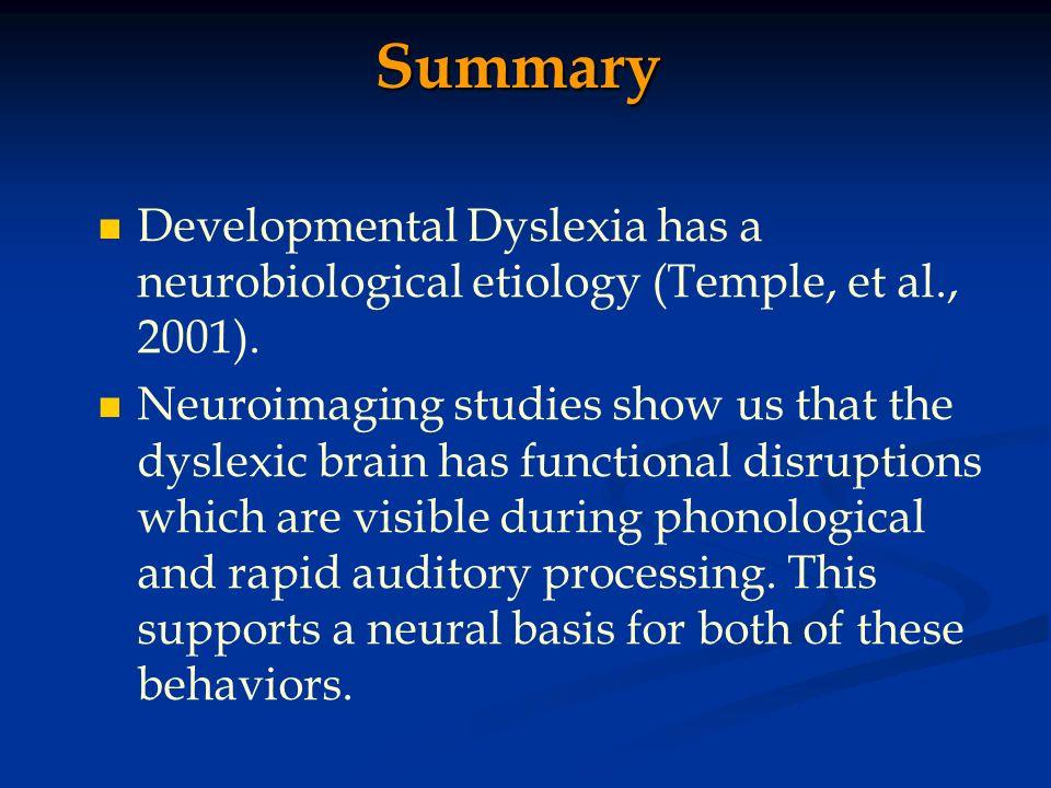 Summary Developmental Dyslexia has a neurobiological etiology (Temple, et al., 2001). Neuroimaging studies show us that the dyslexic brain has functio